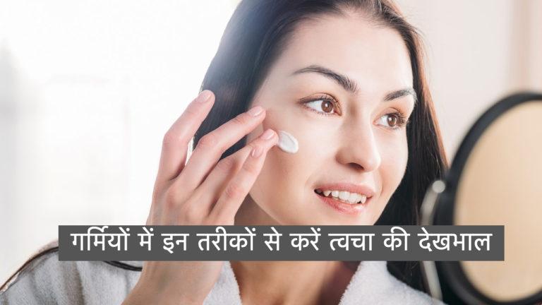 गर्मियों में इन तरीकों से करें त्वचा की देखभाल