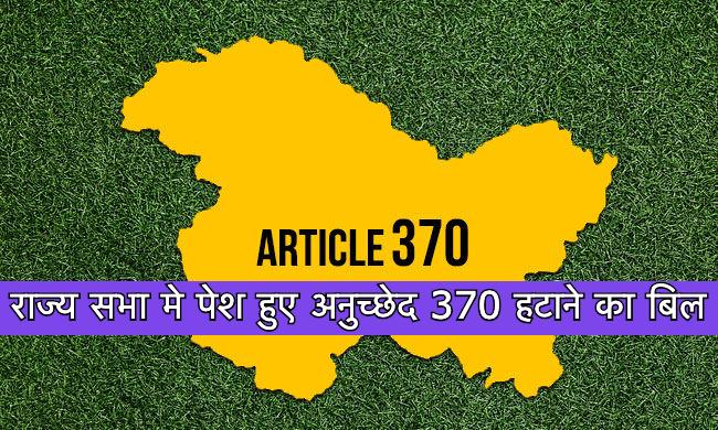 राज्य सभा मे पेश हुए अनुच्छेद 370 हटाने का बिल