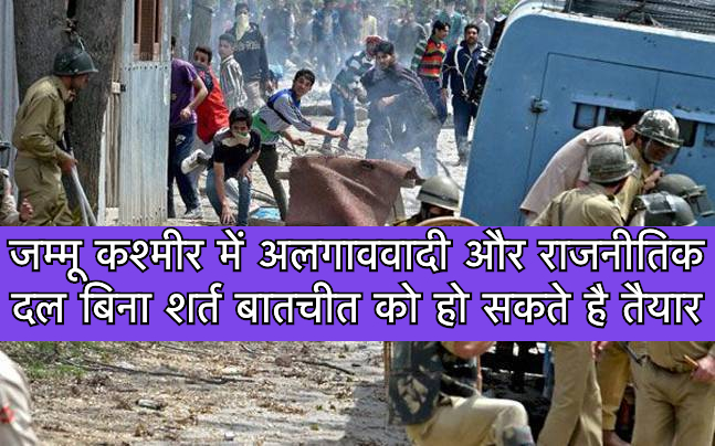 जम्मू कश्मीर में अलगाववादी और राजनीतिक दल बिना शर्त बातचीत को हो सकते है तैयार