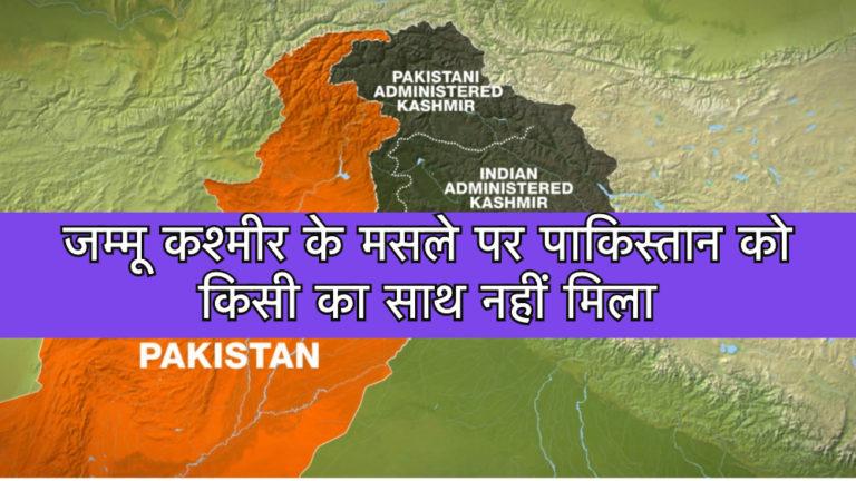 जम्मू कश्मीर के मसले पर पाकिस्तान को किसी का साथ नहीं मिला