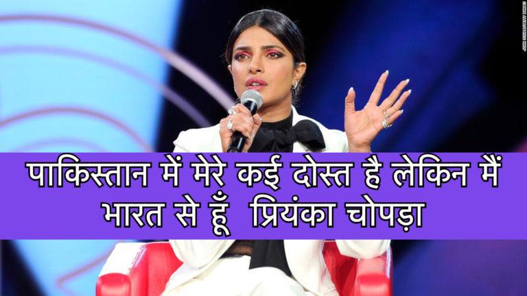 पाकिस्तान में मेरे कई दोस्त है लेकिन मैं भारत से हूँ  प्रियंका चोपड़ा