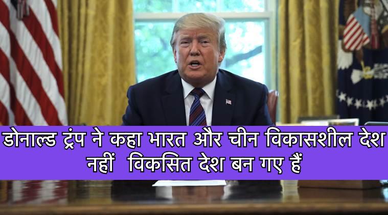 डोनाल्ड ट्रंप ने कहा भारत और चीन विकासशील देश नहीं  विकसित देश बन गए हैं