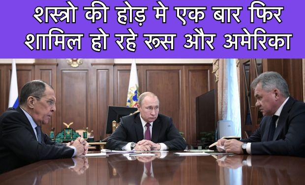 शस्त्रो की होड़ मे एक बार फिर शामिल हो रहे रूस और अमेरिका