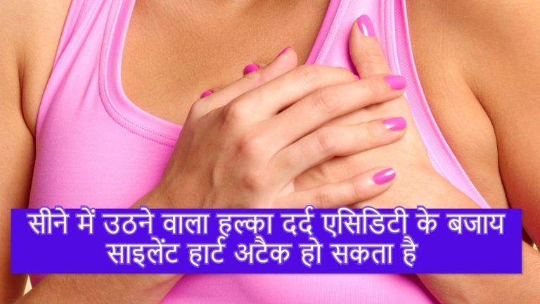सीने में उठने वाला हल्का दर्द एसिडिटी के बजाय साइलेंट हार्ट अटैक हो सकता है