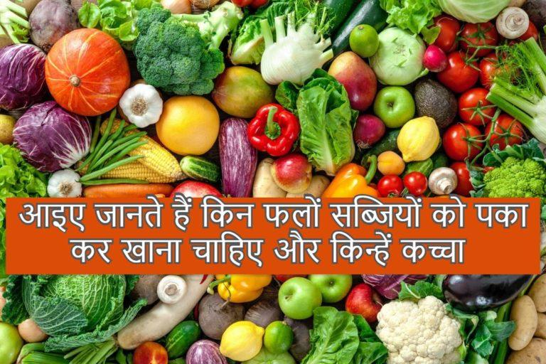 आइए जानते हैं किन फलों सब्जियों को पका कर खाना चाहिए और किन्हें कच्चा