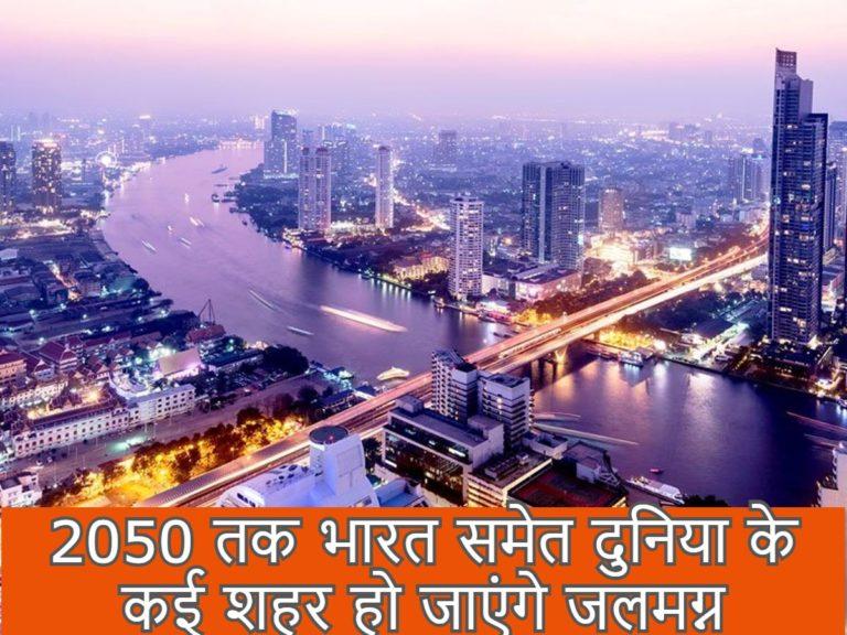 2050 तक भारत समेत दुनिया के कई शहर हो जाएंगे जलमग्न