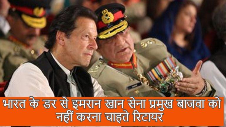 भारत के डर से इमरान खान सेना प्रमुख बाजवा को नहीं करना चाहते रिटायर