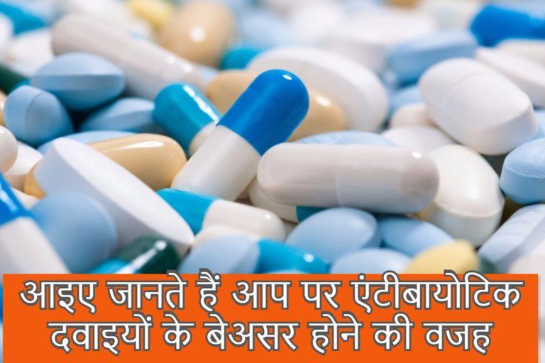 आइए जानते हैं आप पर एंटीबायोटिक दवाइयों के बेअसर होने की वजह