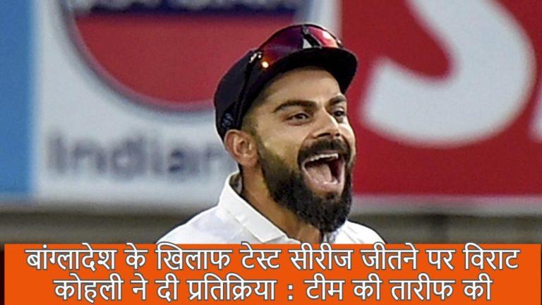 बांग्लादेश के खिलाफ टेस्ट सीरीज जीतने पर विराट कोहली ने दी प्रतिक्रिया : टीम की तारीफ की